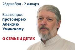 Ваш вопрос о семье и воспитании детей протоиерею Алексию Уминскому!