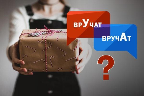 «Подарок сразу врУчат, а может быть, вручАт?»