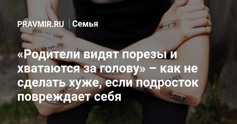 https://www.pravmir.ru/roditeli-vidyat-porezyi-i-hvatayutsya-za-golovu-kak-ne-sdelat-huzhe-esli-podrostok-povrezhdaet-sebya/
