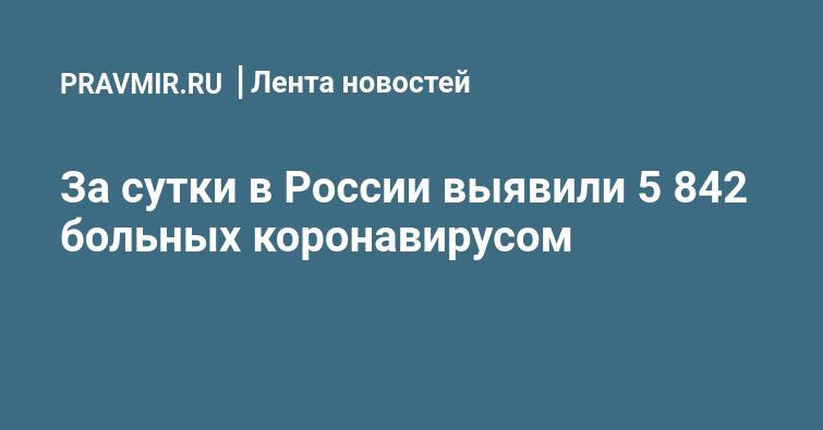 За сутки в России выявили 5 842 больных коронавирусом