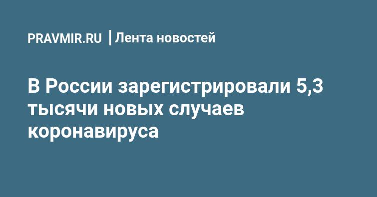 В России зарегистрировали 5,3 тысячи новых случаев коронавируса